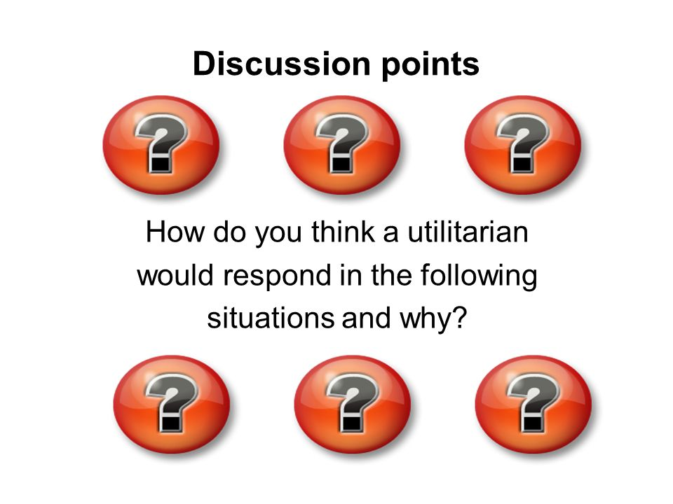 Discussion points How do you think a utilitarian
