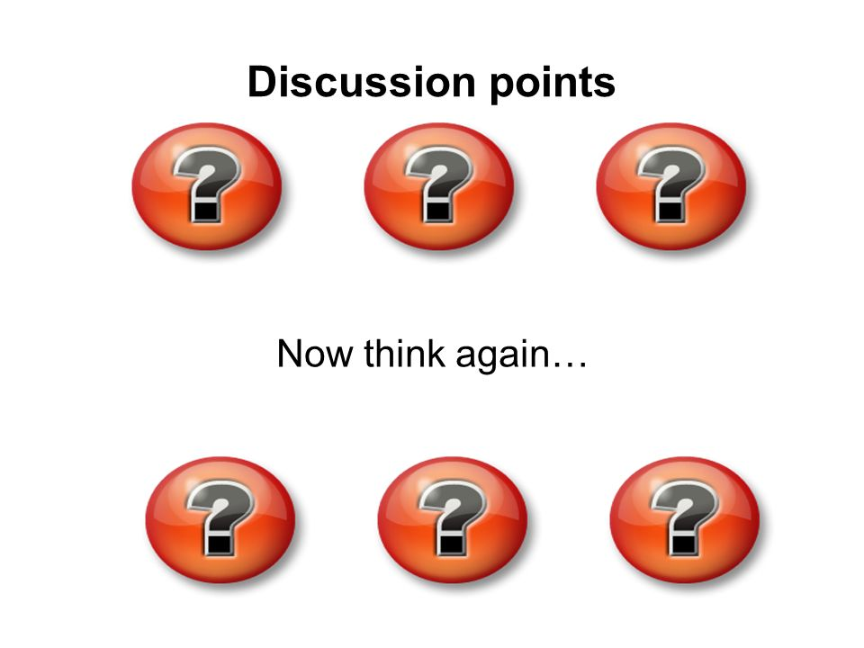 Discussion points Now think again…