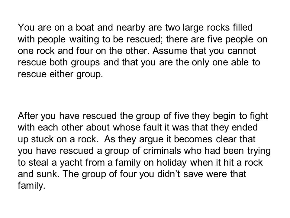 You are on a boat and nearby are two large rocks filled with people waiting to be rescued; there are five people on one rock and four on the other. Assume that you cannot rescue both groups and that you are the only one able to rescue either group.