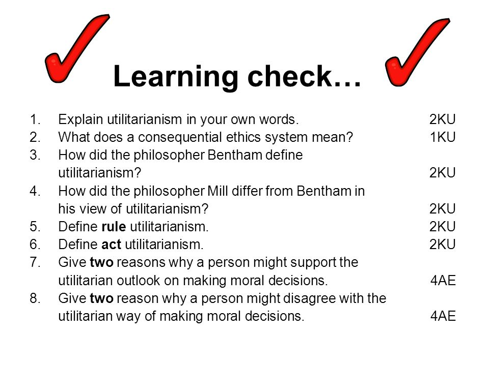 Learning check… Explain utilitarianism in your own words. 2KU