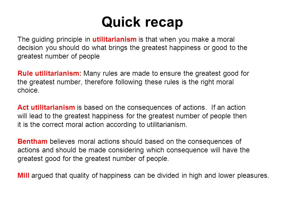 Quick recap The guiding principle in utilitarianism is that when you make a moral.
