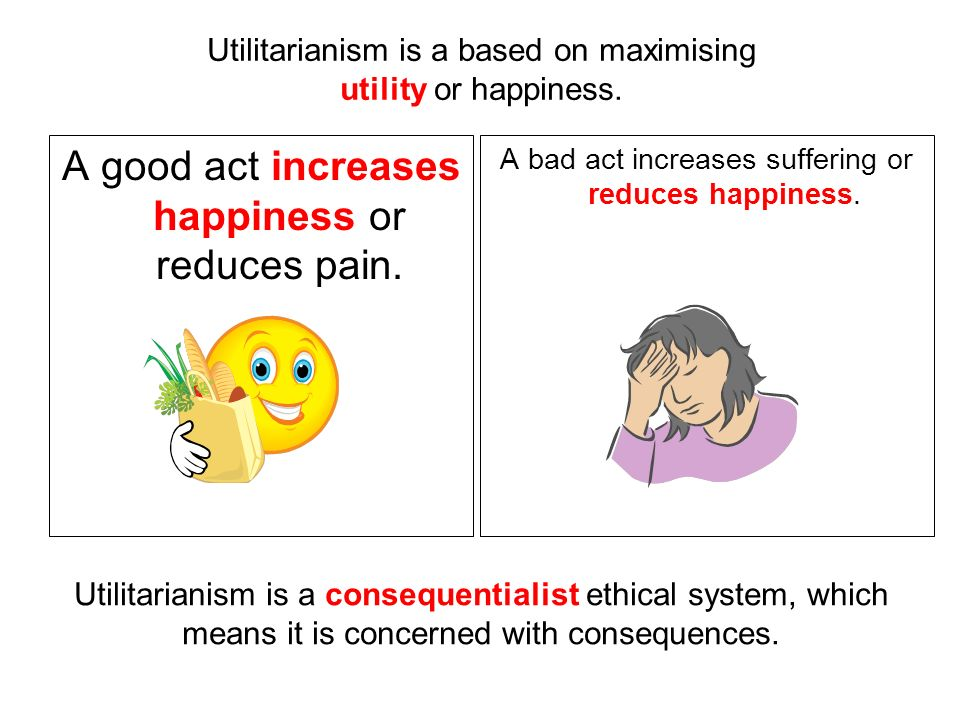 Utilitarianism is a based on maximising utility or happiness.