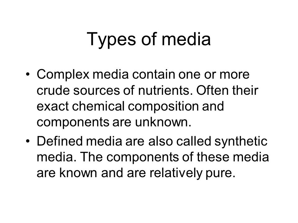 Types of media Complex media contain one or more crude sources of nutrients. Often their exact chemical composition and components are unknown.