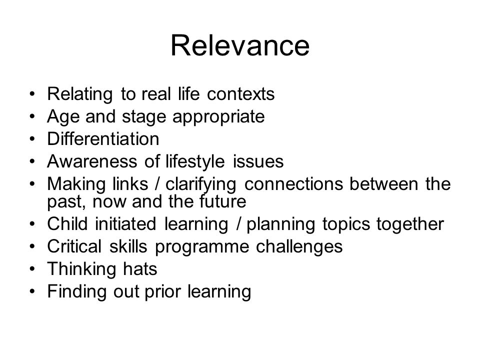 Relevance Relating to real life contexts Age and stage appropriate