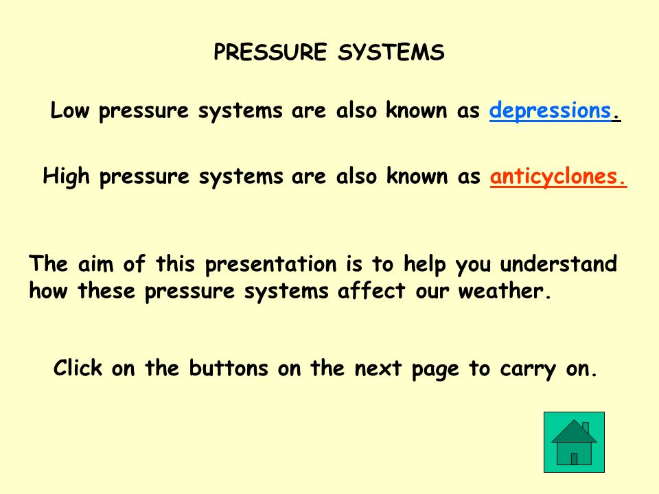 PRESSURE SYSTEMS Low pressure systems are also known as depressions. High pressure systems are also known as anticyclones.