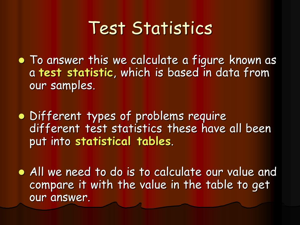 Test Statistics To answer this we calculate a figure known as a test statistic, which is based in data from our samples.