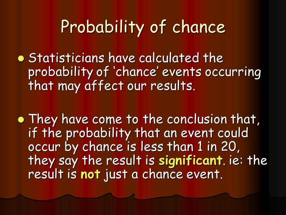 Probability of chance Statisticians have calculated the probability of 'chance' events occurring that may affect our results.
