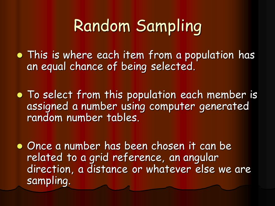Random Sampling This is where each item from a population has an equal chance of being selected.