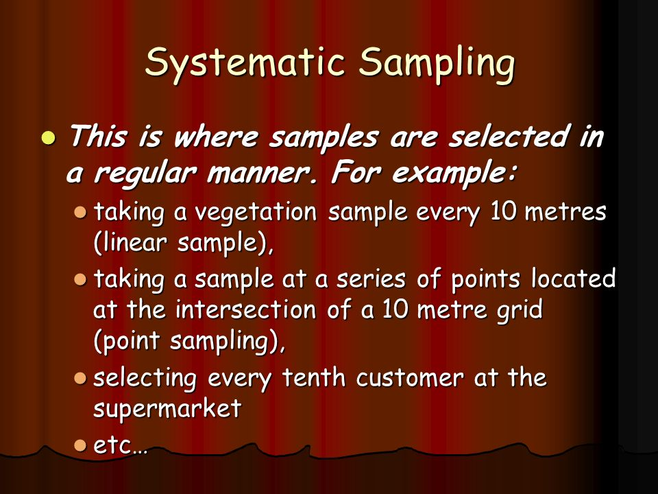 Systematic Sampling This is where samples are selected in a regular manner. For example: taking a vegetation sample every 10 metres (linear sample),