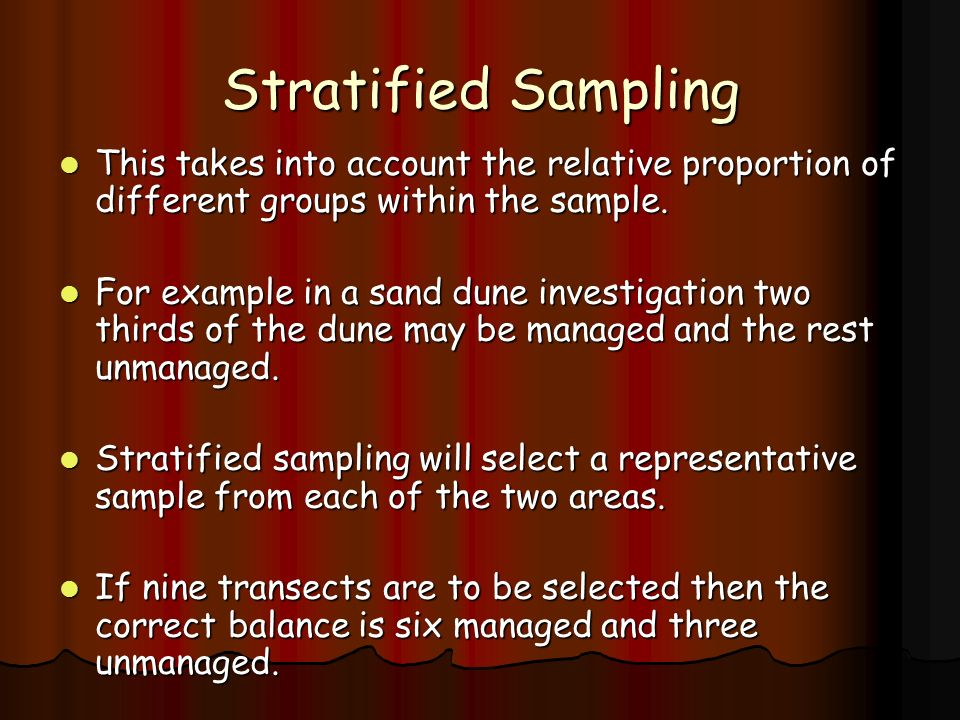 Stratified Sampling This takes into account the relative proportion of different groups within the sample.