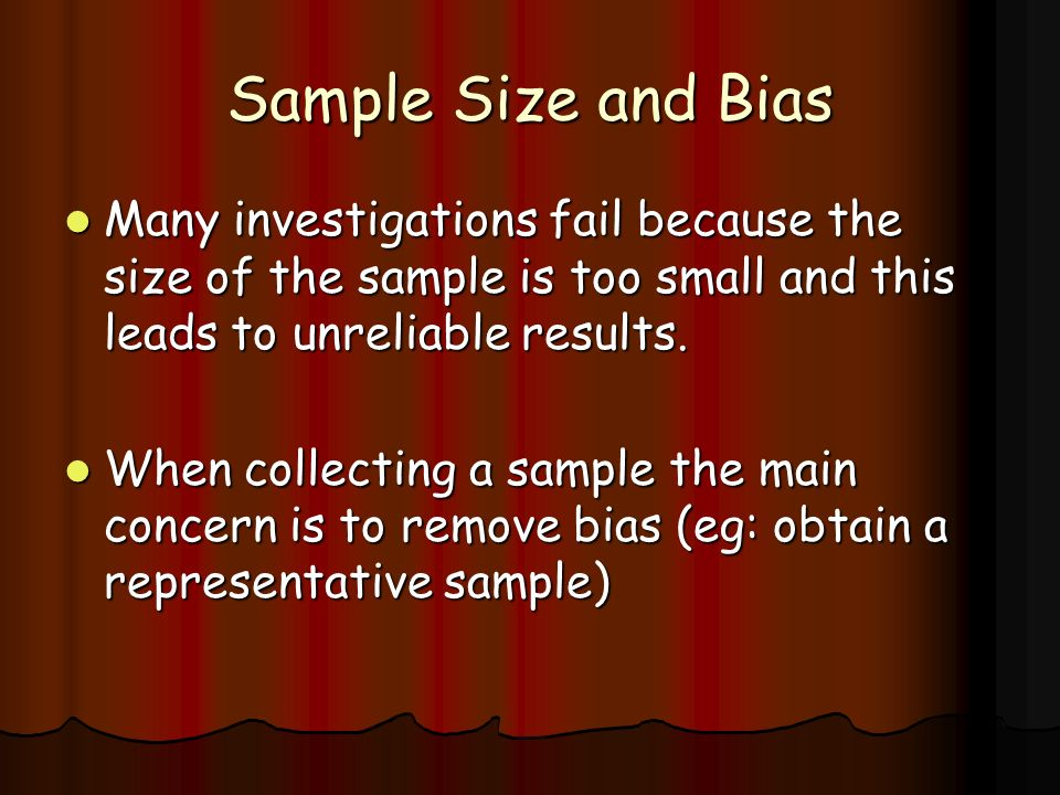 Sample Size and Bias Many investigations fail because the size of the sample is too small and this leads to unreliable results.