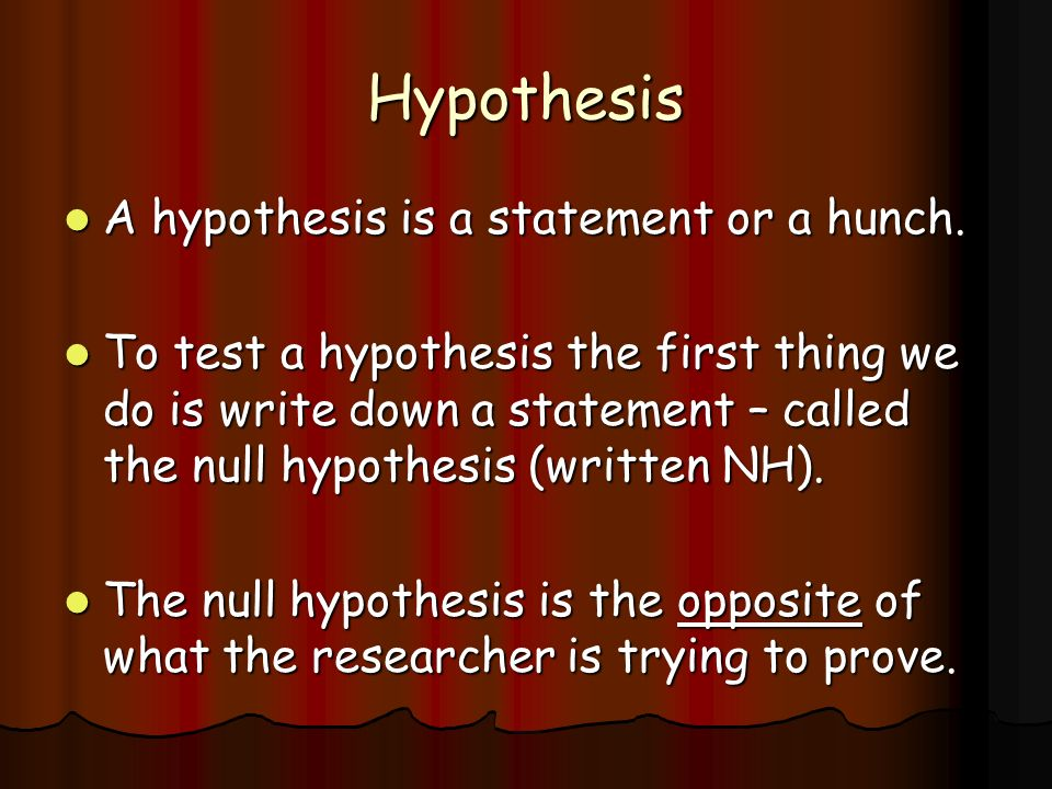 Hypothesis A hypothesis is a statement or a hunch.