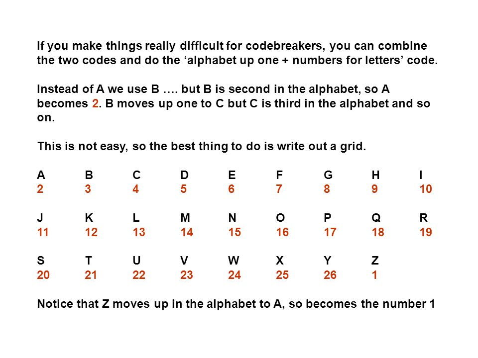 If you make things really difficult for codebreakers, you can combine the two codes and do the 'alphabet up one + numbers for letters' code.