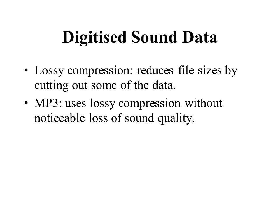 Digitised Sound Data Lossy compression: reduces file sizes by cutting out some of the data.