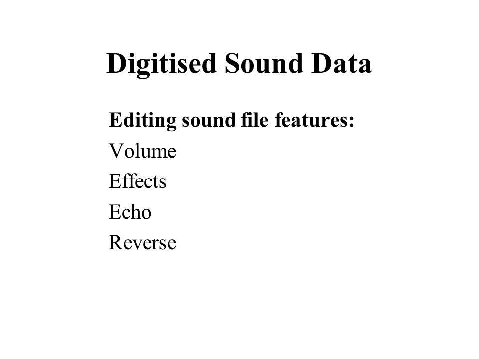 Digitised Sound Data Editing sound file features: Volume Effects Echo