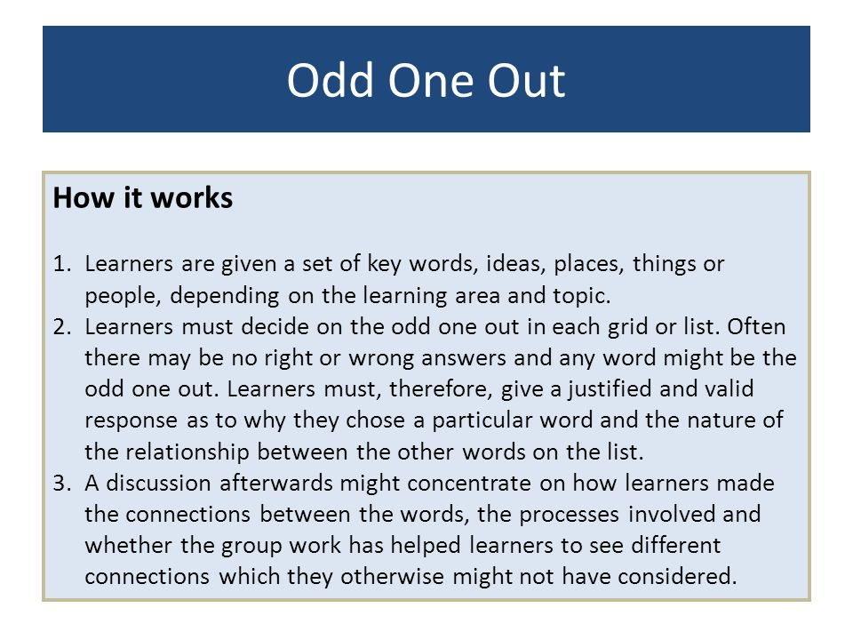 Odd One Out How it works. Learners are given a set of key words, ideas, places, things or people, depending on the learning area and topic.