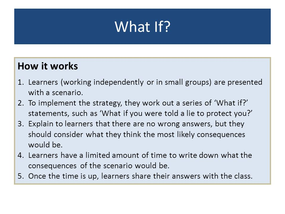 What If How it works. Learners (working independently or in small groups) are presented with a scenario.