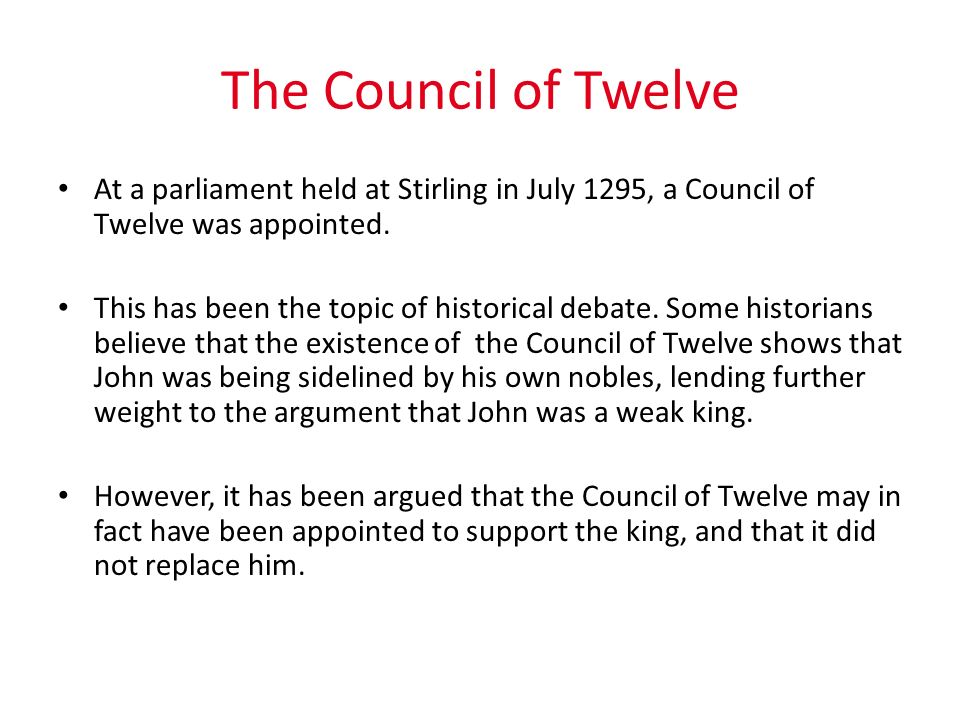 The Council of Twelve At a parliament held at Stirling in July 1295, a Council of Twelve was appointed.