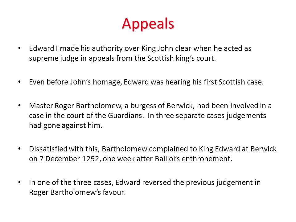 Appeals Edward I made his authority over King John clear when he acted as supreme judge in appeals from the Scottish king's court.