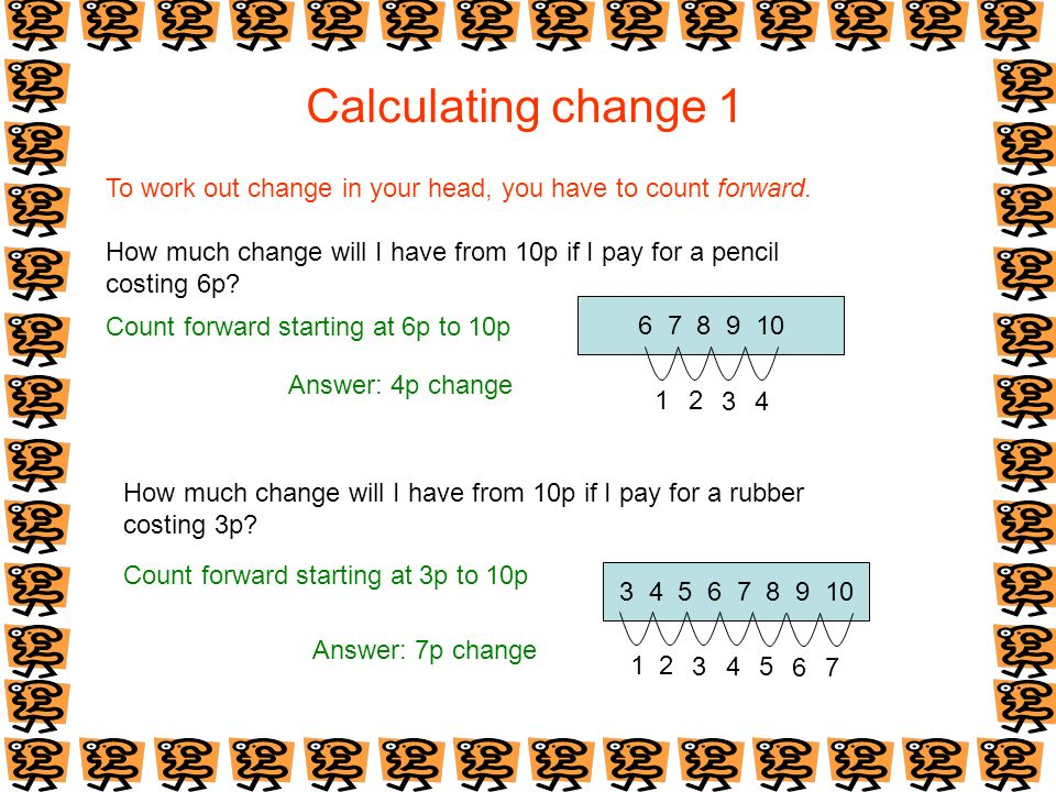 Calculating change 1 To work out change in your head, you have to count forward. How much change will I have from 10p if I pay for a pencil.