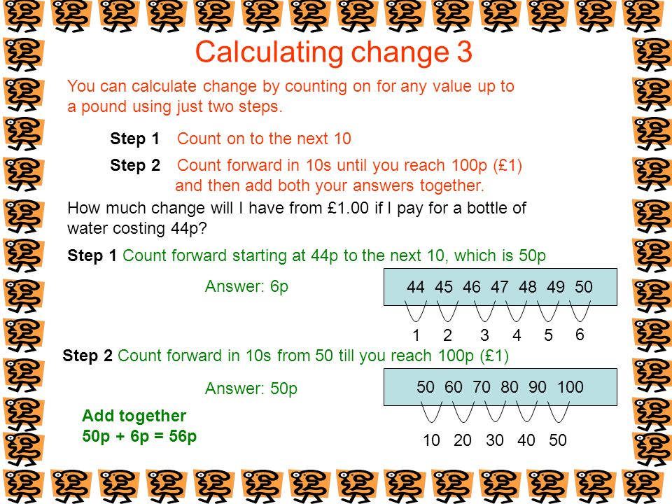 Calculating change 3 You can calculate change by counting on for any value up to. a pound using just two steps.