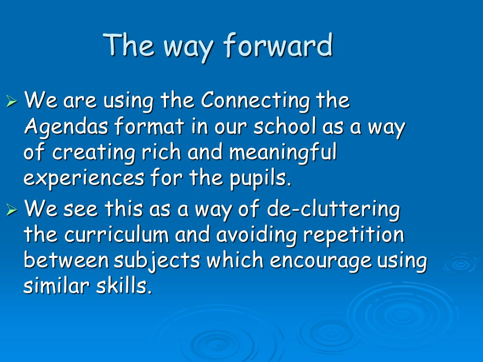 The way forward We are using the Connecting the Agendas format in our school as a way of creating rich and meaningful experiences for the pupils.