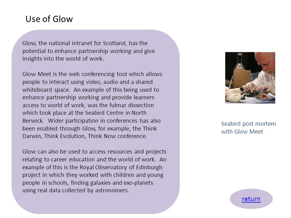Use of Glow Glow, the national intranet for Scotland, has the potential to enhance partnership working and give insights into the world of work.