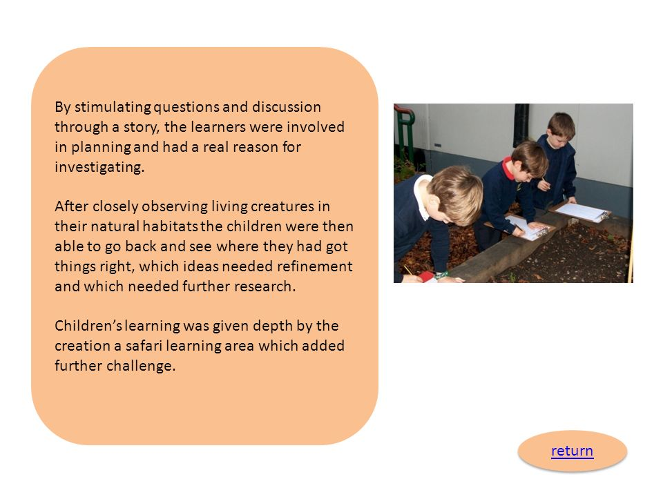 By stimulating questions and discussion through a story, the learners were involved in planning and had a real reason for investigating.