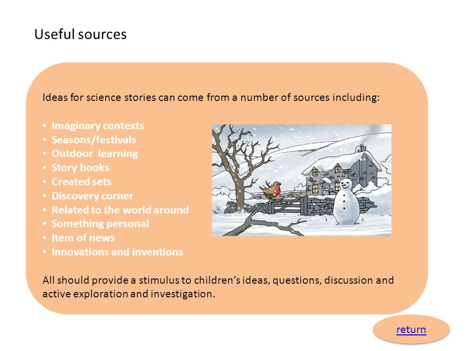 Useful sources Ideas for science stories can come from a number of sources including: Imaginary contexts.