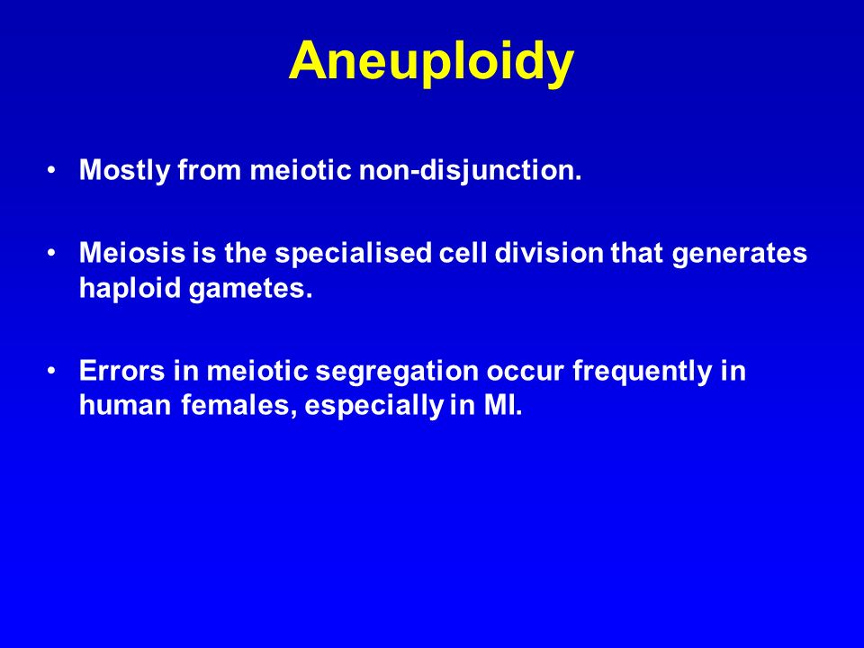 Aneuploidy Mostly from meiotic non-disjunction.