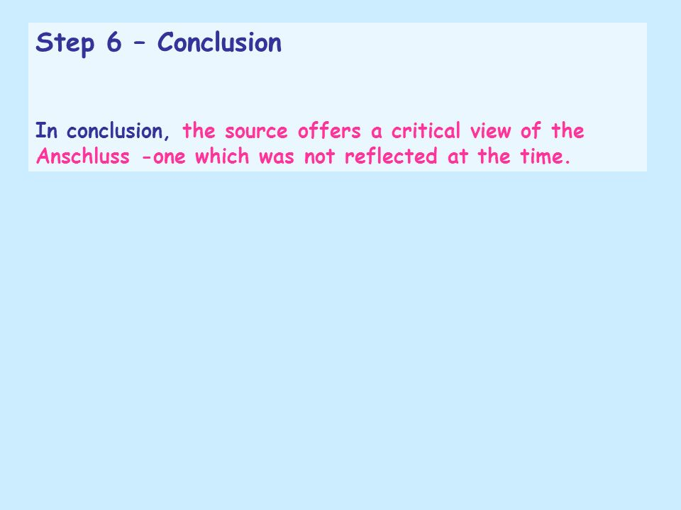 Step 6 – Conclusion In conclusion, the source offers a critical view of the Anschluss -one which was not reflected at the time.
