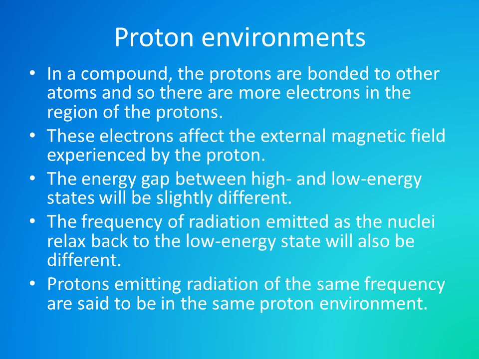 Proton environments In a compound, the protons are bonded to other atoms and so there are more electrons in the region of the protons.