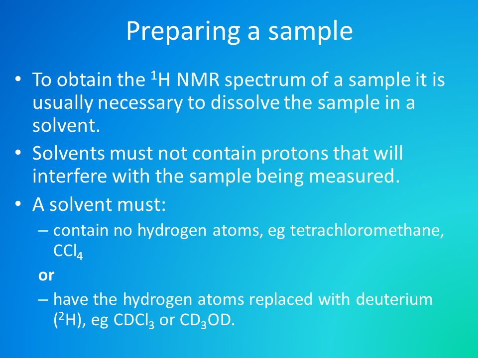 Preparing a sample To obtain the 1H NMR spectrum of a sample it is usually necessary to dissolve the sample in a solvent.