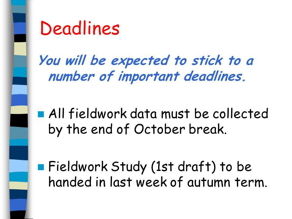 Deadlines You will be expected to stick to a number of important deadlines. All fieldwork data must be collected by the end of October break.
