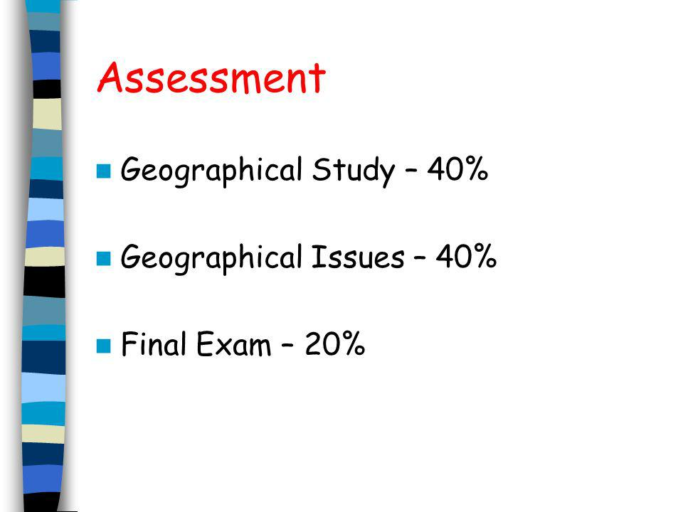 Assessment Geographical Study – 40% Geographical Issues – 40%