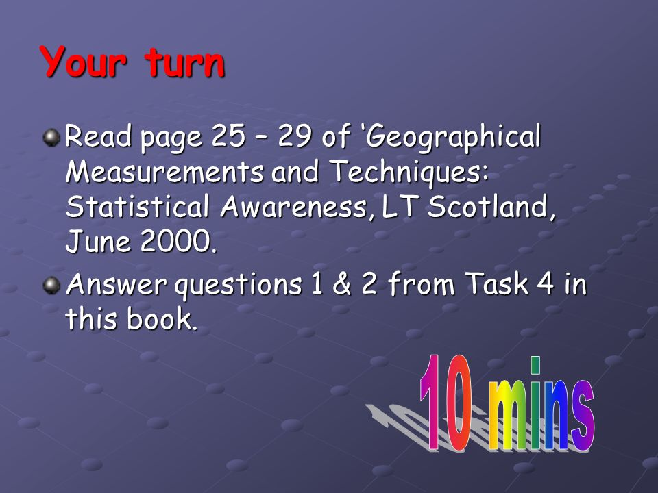 Your turn Read page 25 – 29 of 'Geographical Measurements and Techniques: Statistical Awareness, LT Scotland, June 2000.