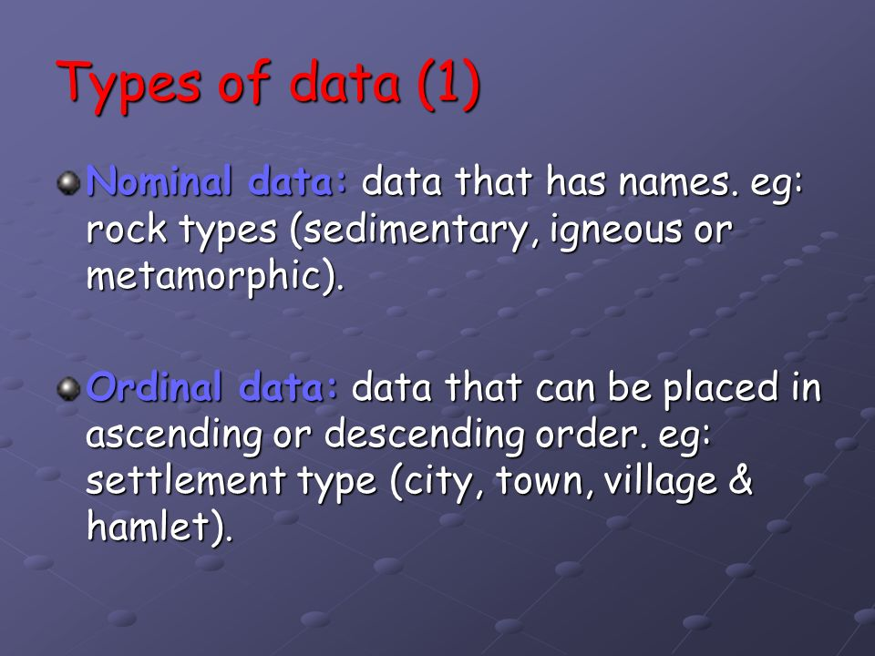 Types of data (1) Nominal data: data that has names. eg: rock types (sedimentary, igneous or metamorphic).