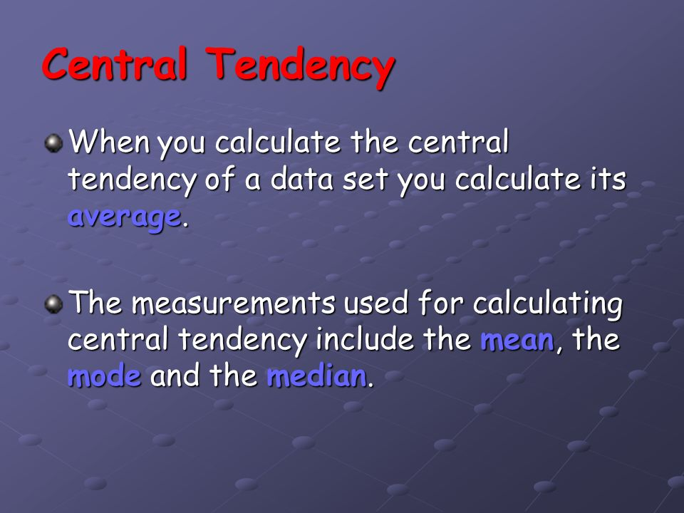 Central Tendency When you calculate the central tendency of a data set you calculate its average.