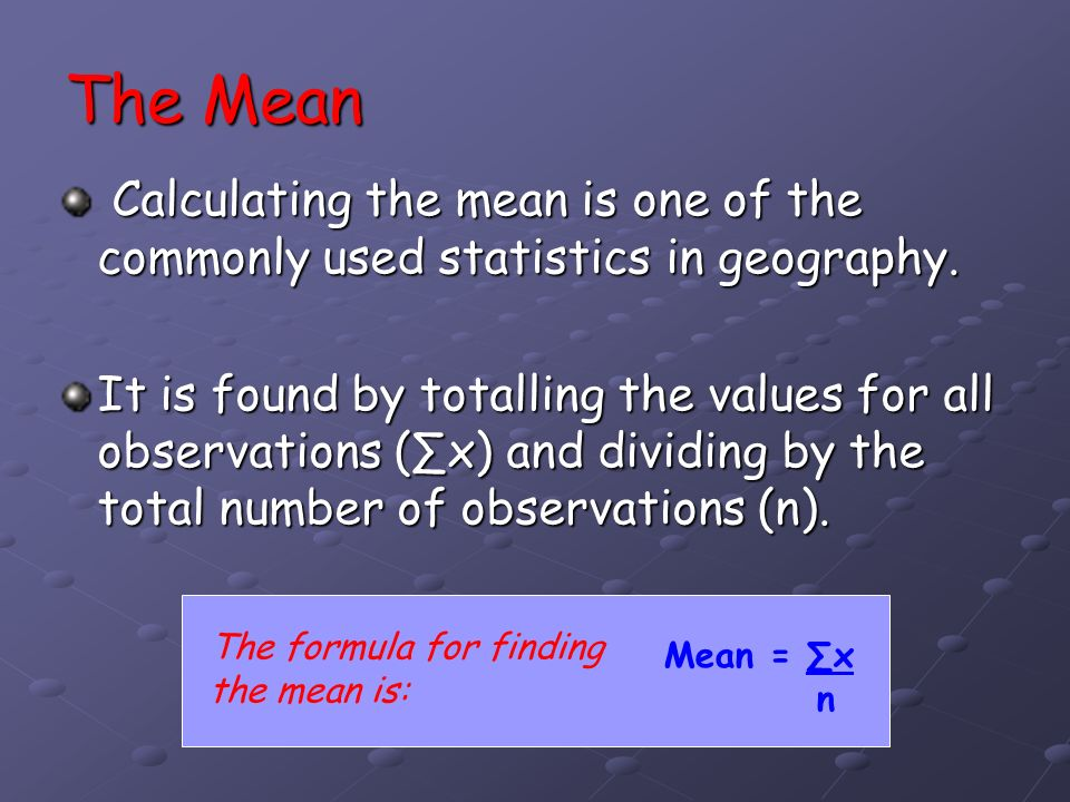 The Mean Calculating the mean is one of the commonly used statistics in geography.