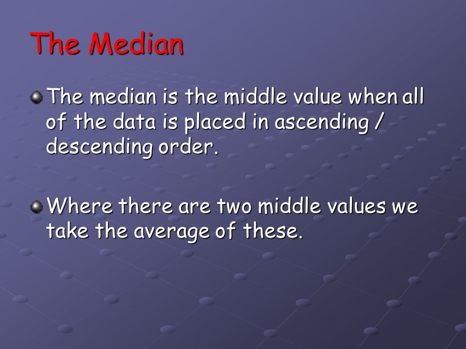 The Median The median is the middle value when all of the data is placed in ascending / descending order.