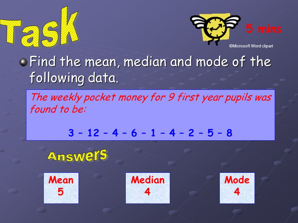 Task Answers Find the mean, median and mode of the following data.