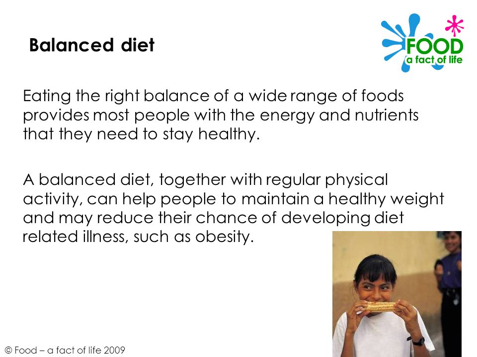Balanced diet Eating the right balance of a wide range of foods provides most people with the energy and nutrients that they need to stay healthy.