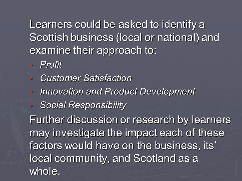 Learners could be asked to identify a Scottish business (local or national) and examine their approach to: