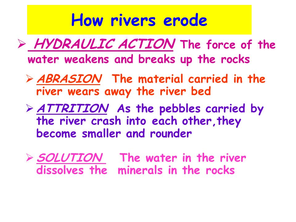 How rivers erode HYDRAULIC ACTION The force of the water weakens and breaks up the rocks.