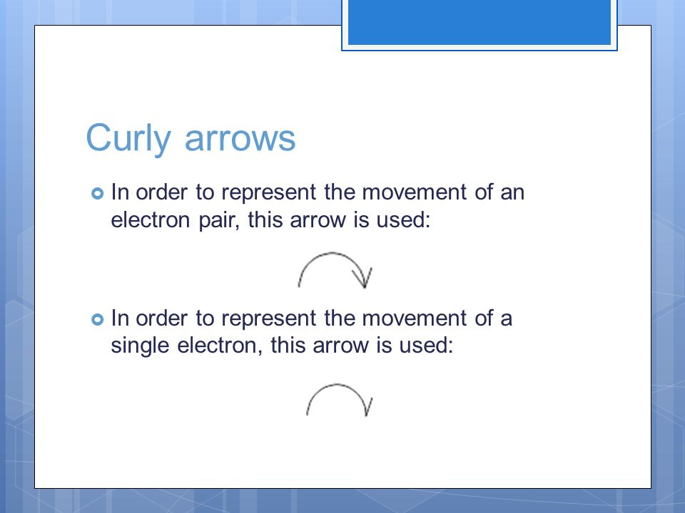 Curly arrows In order to represent the movement of an electron pair, this arrow is used: