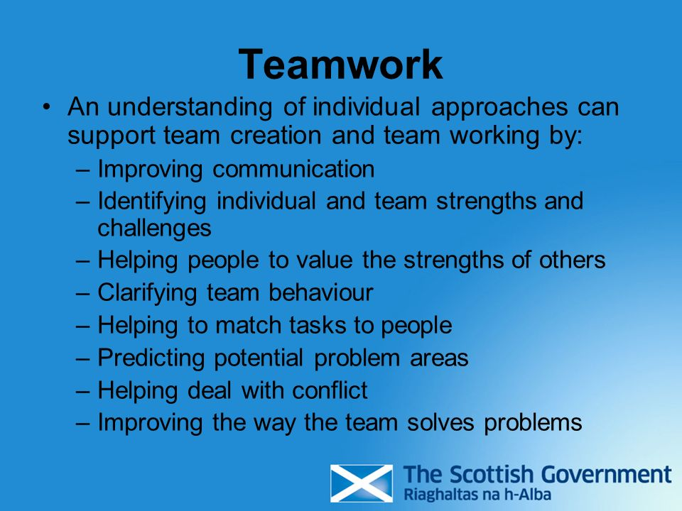 Teamwork An understanding of individual approaches can support team creation and team working by: Improving communication.