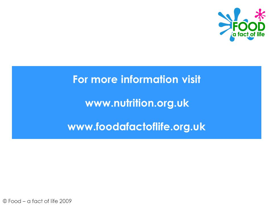 For more information visit www.nutrition.org.uk www.foodafactoflife.org.uk