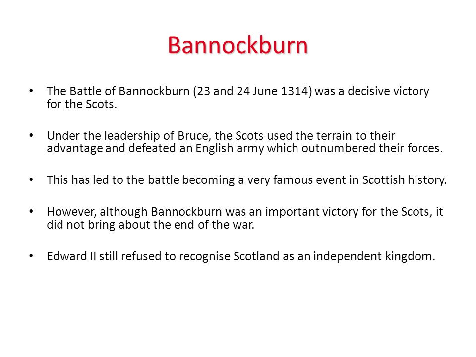 Bannockburn The Battle of Bannockburn (23 and 24 June 1314) was a decisive victory for the Scots.