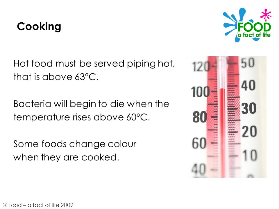 Cooking Hot food must be served piping hot, that is above 63ºC.