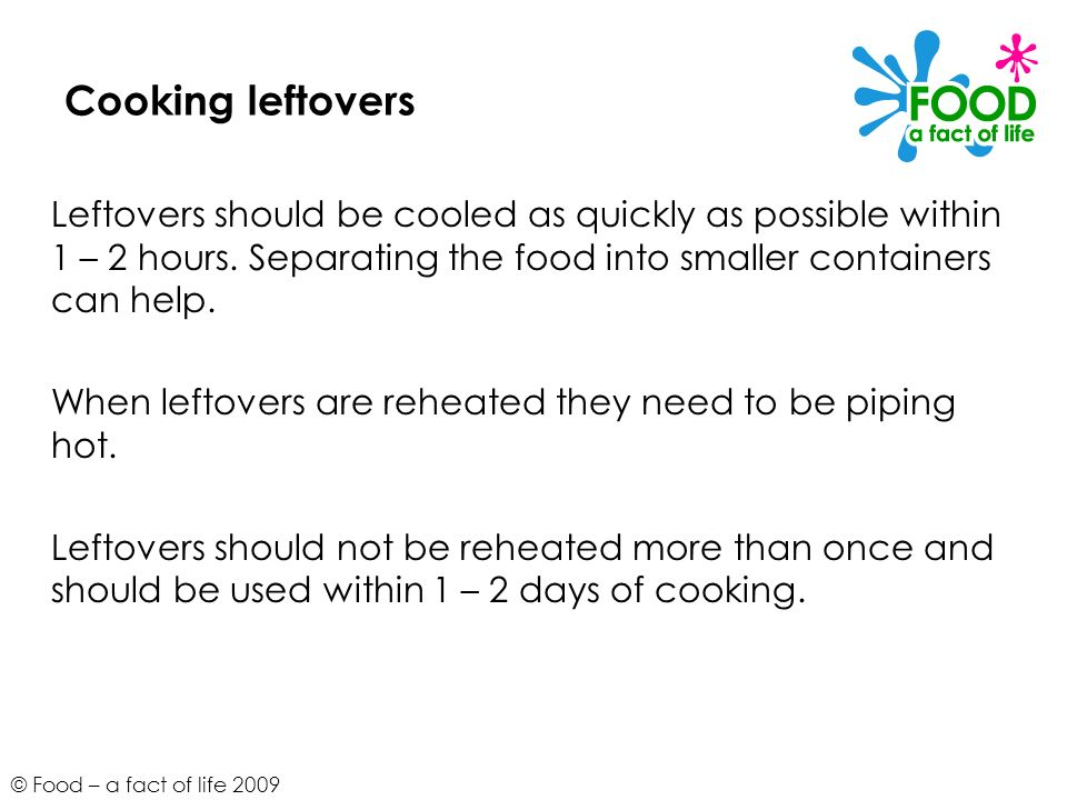 Cooking leftovers Leftovers should be cooled as quickly as possible within 1 – 2 hours. Separating the food into smaller containers can help.